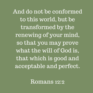 And do not be conformed to this world, but be transformed by the renewing of your mind, so that you may prove what the will of God is, that which is good and acceptable and perfect.